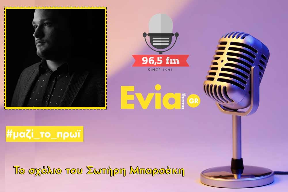Ακούστε το σχόλιο του Σωτήρη Μπαρσάκη, Ακούστε το σχόλιο του Σωτήρη Μπαρσάκη στον 96,5 fm 05/05/2020, Eviathema.gr | ΕΥΒΟΙΑ ΝΕΑ - Νέα και ειδήσεις από όλη την Εύβοια
